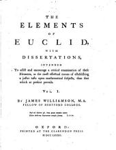 The elements of Euclid: with dissertations intended to assist and encourage a critical examination of these elements as the most effectual means of establishing a juster taste upon mathematical subjects than that which at present prevails, Volume 1
