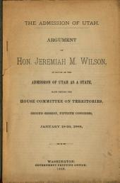 The Admission of Utah: Argument of Hon. Jeremiah M. Wilson, in Favor of the Admission of Utah as a State, Made Before the House Committee on Territories, Second Session, Fiftieth Congress, January 19-22, 1889