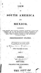 A View of South America and Mexico, Comprising Their History: The Political Condition, Geography, Agriculture, Commerce, &c. of the Republics of Mexico, Guatemala, Columbia, Peru, the United Provinces of South America and Chili, with a Complete History of the Revolution in Each of These Independent States