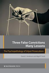 Three False Convictions, Many Lessons: The Psychopathology of Unjust Prosecutions