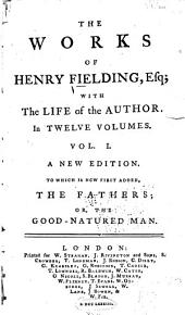The Works of Henry Fielding, Esq: With the Life of the Author. In Twelve Volumes. A New Edition. To which is Now First Added, The Fathers; Or, The Good-natured Man, Volume 1