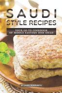 Saudi Style Recipes Your Go To Cookbook Of Middle Eastern Dish Ideas  Book PDF