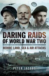 Daring Raids of World War Two: Heroic land, Sea and Air Attacks