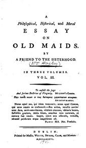 A Philosophical, Historical, and Moral Essay on Old Maids: Volume 3