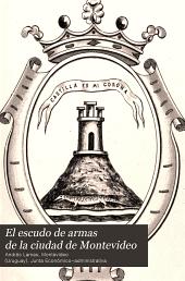 El escudo de armas de la ciudad de Montevideo: estudio histórico del dr. don Andrés Lamas, y documentos á que diómérito