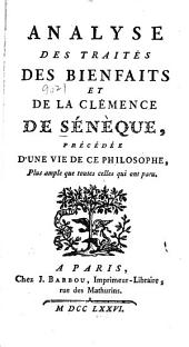 Analyse des traités des bienfaits et de la clémence de Sénèque: précéde d' une vie de ce philosophe, plus ample que toutes celles qui ont paru