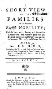 A Short View of the Families of the Present English Nobility: Their Marriages, Issue, and Immediate Ancestors : the Posts of Honour and Profit They Hold in the Government : Their Arms, Mottos, and Chief Seats : with an Index, Specifying the Time of Their Respective Creations, and Summons to Parliament : the Titles of Their Eldest Sons : Their Rank, Precedence, Etc