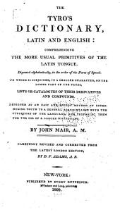 The Tyro's Dictionary, Latin and English: Comprehending the More Usual Primitives of the Latin Tongue, Digested Alphabetically, in the Order of the Parts of Speech : to which is Subjoined ... Lists Or Catalogues of Their Derivatives and Compounds : Designed as an Easy and Speedy Method of Introducing Youth to a General Acquaintance with the Structure of the Language, and Preparing Them for the Use of a Larger Dictionary
