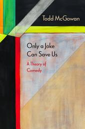 Only a Joke Can Save Us: A Theory of Comedy