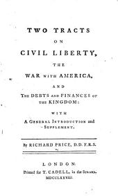 Two Tracts on Civil Liberty: The War with America, and the Debts and Finances of the Kingdom: with a General Introduction and Supplement