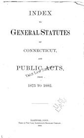 Index to General Statutes of Connecticut, and Public Acts, from 1875 to 1882