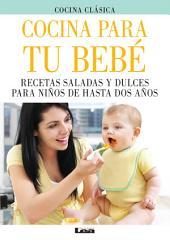 Cocina para tu bebe. Recetas saladas y dulces para niños de hasta dos años.
