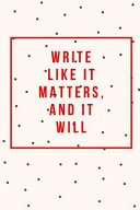 Write Like It Matters and It Will: Journals for Writers