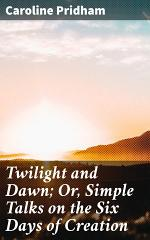 Twilight and Dawn; Or, Simple Talks on the Six Days of Creation