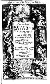 Controversiarum Roberti Bellarmini S.R.E. Cardinalis Amplissimi Defensio: De Verbo Dei : Adversus Witackerum, Iunium, Danaeum, Sibrandum, Hunnium; aliosque sectarios, Volume 1