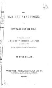 The Old Red Sandstone: Or, New Walks in an Old Field : to which is Appended a Series of Geological Papers Read Before the Royal Physical Society of Edinburgh