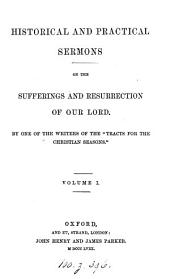Historical and practical sermons on the sufferings and resurrection of our Lord, by one of the writers of the Tracts for the Christian seasons