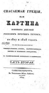 Спасаемая Греция, или Картина военных дѣйствий Россиян против Турок в 1827 и 1828 годах: с приложением оффициальных актов, партикулярных писем и военных анекдотов. В двух частях, с гравированными портретами и картинками. Часть вторая