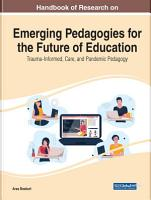 Handbook of Research on Emerging Pedagogies for the Future of Education  Trauma Informed  Care  and Pandemic Pedagogy PDF