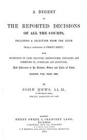 A Digest of the Reported Decisions of All the Courts: Including a Selection from the Irish (being a Continuation of Fisher's Digest); with Collections of Cases Followed, Distinguished, Explained and Commented On, Overruled and Questioned, and References to the Statutes, Orders and Rules of Court, During the Year ...
