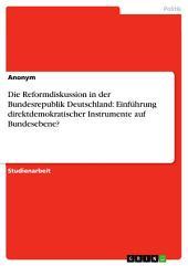 Die Reformdiskussion in der Bundesrepublik Deutschland: Einführung direktdemokratischer Instrumente auf Bundesebene?