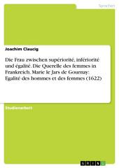 Die Frau zwischen supériorité, infériorité und égalité. Die Querelle des femmes in Frankreich. Marie le Jars de Gournay: Egalité des hommes et des femmes (1622)