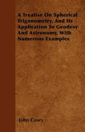A Treatise on Spherical Trigonometry, and Its Application to Geodesy and Astronomy, with Numerous Examples