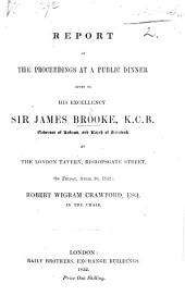 Report of the Proceedings at a Public Dinner given to His Excellency Sir James Brooke ... April 30, 1852