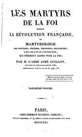 Les martyrs de la foi pendant la révolution française: ou Martyrologe des pontifes, prêtres, religieux, religieuses, laïcs de l'un et l'autre sexe, qui périrent alors pour la foi, Volume3