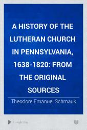 A History of the Lutheran Church in Pennsylvania, 1638-1820: From the Original Sources, Volume 1