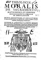 Theologia moralis de sacramento matrimonii, et censuris ecclesiasticis, necnon de irregularitate ...