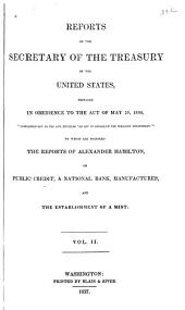 Reports of the Secretary of the Treasury of the United States, Prepared in Obedience to the Act of the 10th May, 1800: ... to which are Prefixed the Reports of Alexander Hamilton, on Public Credit, on a National Bank, on Manufactures, and on the Establishment of a Mint, Volume 2