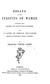 Essays on the Pursuits of Women. Reprinted from Fraser's and Macmillan's Magazines. Also a paper on female education, read before the Social Science Congress, at Guildhall