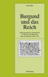 Burgund und das Reich: Spätmittelalterliche Außenpolitik am Beispiel der Regierung Karls des Kühnen (1465-1477)