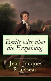 Emile oder über die Erziehung (Vollständige deutsche Ausgabe: Band 1&2): Bildungsroman: Pädagogische Prinzipien