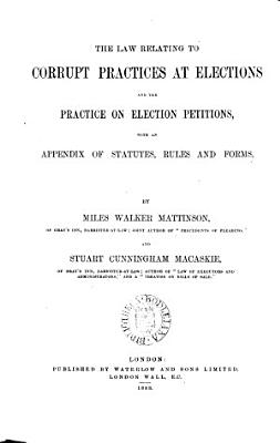 The Law Relating to Corrupt Practices at Elections and the Practice on Election Petitions with an Appendix of Statutes  Rules and Forms