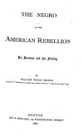 The Negro in the American Rebellion. His Heroism and His Fidelity