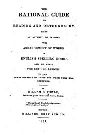 The Rational Guide to Reading and Orthography: Being an Attempt to Improve the Arrangement of Words in English Spelling Books, and to Adapt the Reading Lessons to the Comprehension of Those for Whom They are Intended