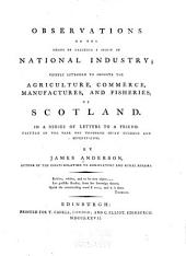 Observations on the Means of Exciting a Spirit of National Industry: Chiefly Intended to Promote the Agriculture, Commerce, Manufactures, and Fisheries, of Scotland. In a Series of Letters to a Friend ...