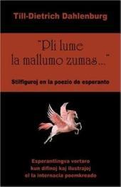 """""""Pli lume la mallumo zumas--"""": stilfiguroj en la poezio de esperanto : esperantlingva vortaro kun difinoj kaj ilustraĵoj el la internacia poemkreado"""