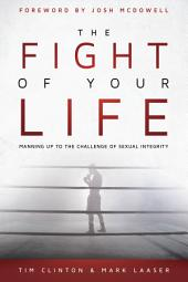 The Fight of Your Life: Manning Up to the Challenge of Sexual Integrity