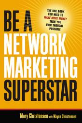 Be a Network Marketing Superstar: The One Book You Need to Make Money Than You Ever Thought Possible