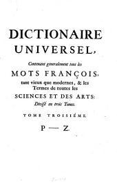 Dictionaire Universel: Contenant generalement tous les Mots François tant vieux que modernes, & les Termes de toutes les Sciences Et Des Arts ... [Divisé en trois Tomes]. P - Z, Volume3