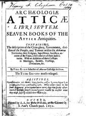 Archæologiæ Atticæ Libri Septem. Seaven Bookes of the Attick Antiquities: Containing, the Description of the Cities Glory, Government, Division of the People, and Townes Within the Athenian Territories, Their Religion, Superstition, Sacrifices, Account of the Yeare, a Full Relation of Their Judicatories. With an Addition of Their Customs in Marriages, Burialls, Feastings, Divinations,&c. By Fra: Rous Scholler of Merton Colledge in Oxon
