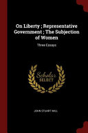 On Liberty; Representative Government; The Subjection of Women: Three Essays