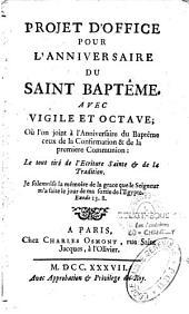 Projet d'office pour l'anniversaire du saint baptême avec vigile et octave, où l'on joint à l'anniversaire du baptême ceux de la confirmation et de la première communion ;le tout tiré de l'écriture Sainte et de la tradition