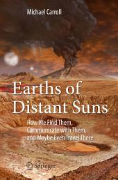 Earths of Distant Suns: How We Find Them, Communicate with Them, and Maybe Even Travel There