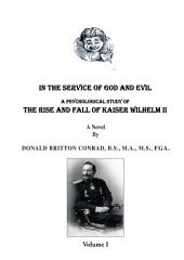 In The Service Of God and Evil: A Psychological Study of the Rise And Fall Of Kaiser Wilhelm II, Volume 1