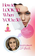Self- Transformation Blueprint: How To Look 30 When You're 50