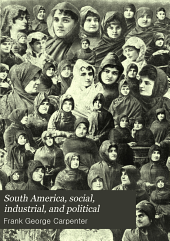South America, Social, Industrial, and Political: A Twenty-five-thousand-mile Journey in Search of Information in the Isthmus of Panama and the Lands of the Equator, Colombia, Ecuador, Peru, Boliva, Chile, Tierra Del Fuego, the Falklands, Argentina, Paraguay, Uruguay, Brazil, the Guianas, Venezuela, and the Orinoco Basin; the Resources and Possibilities of the Various Countries, the Life and Customs of the People, Their Governments, Business Methods, and Trade